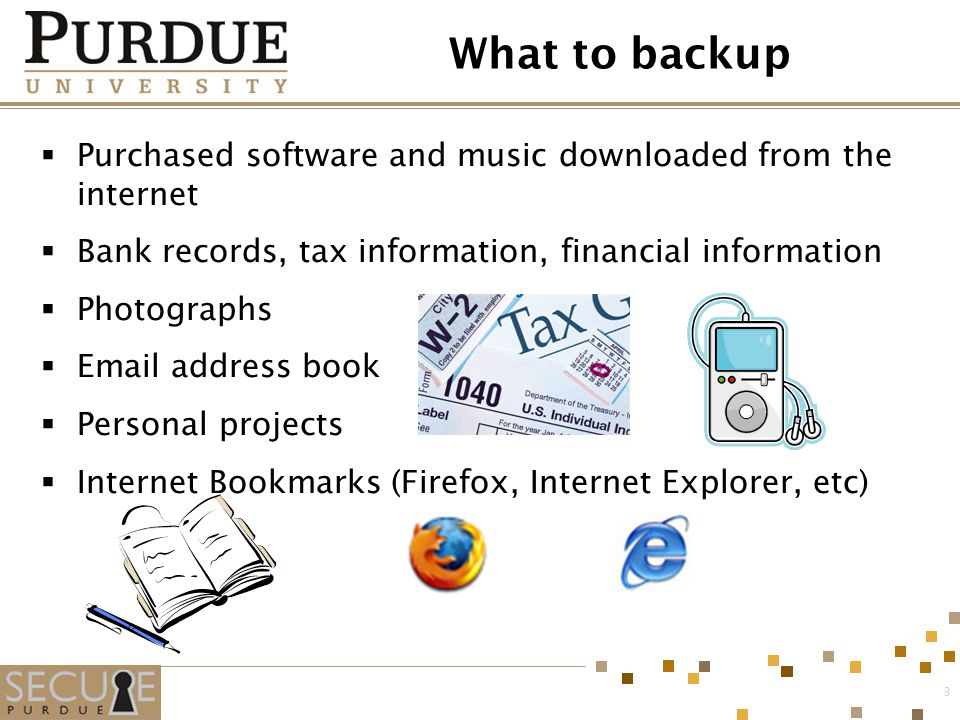 3 What to backup  Purchased software and music downloaded from the internet  Bank records, tax information, financial information  Photographs  Email address book  Personal projects  Internet Bookmarks (Firefox, Internet Explorer, etc)