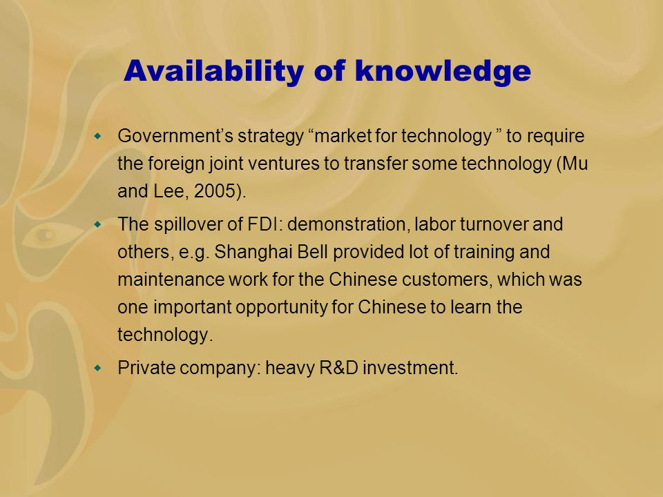 Availability of knowledge  Government's strategy market for technology to require the foreign joint ventures to transfer some technology (Mu and Lee, 2005).