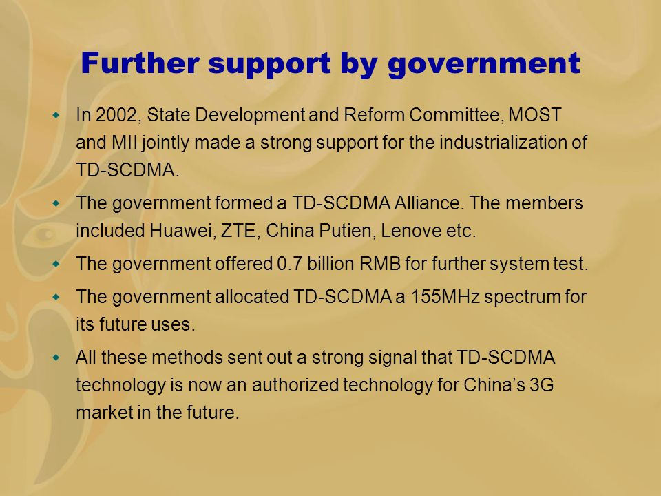 Further support by government  In 2002, State Development and Reform Committee, MOST and MII jointly made a strong support for the industrialization of TD-SCDMA.
