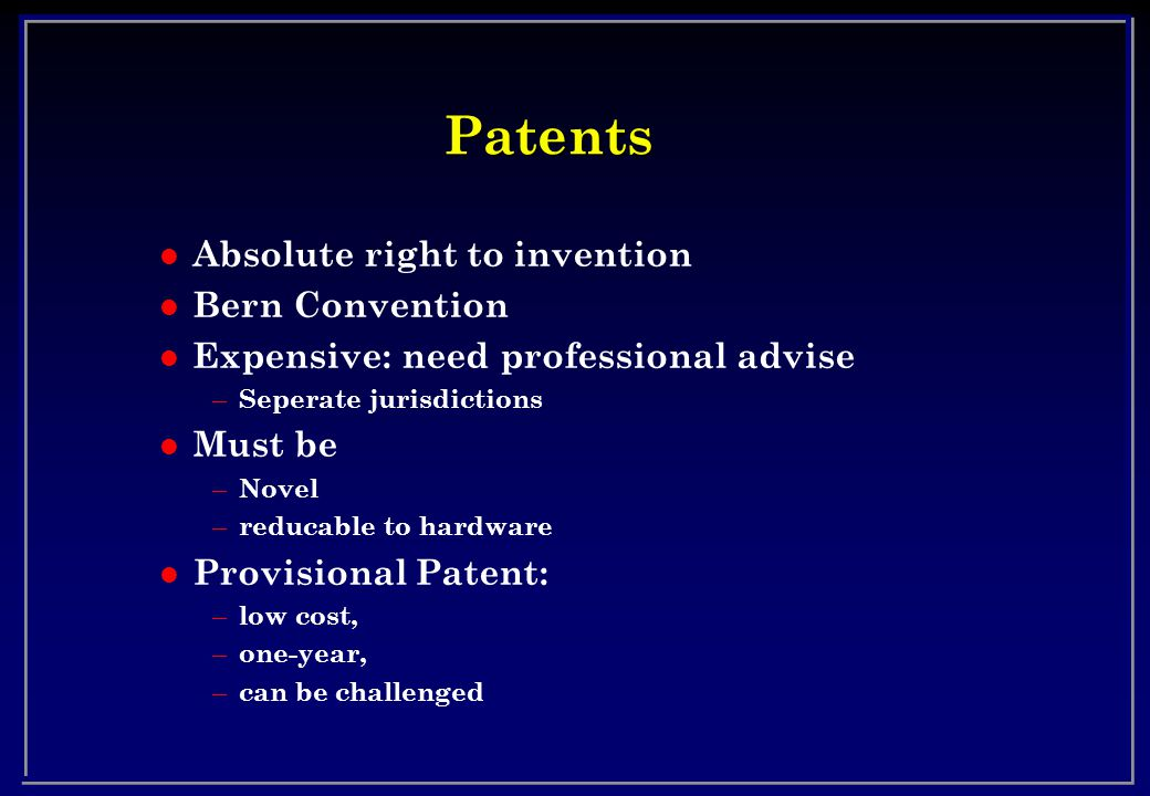 Patents l Absolute right to invention l Bern Convention l Expensive: need professional advise – Seperate jurisdictions l Must be – Novel – reducable to hardware l Provisional Patent: – low cost, – one-year, – can be challenged