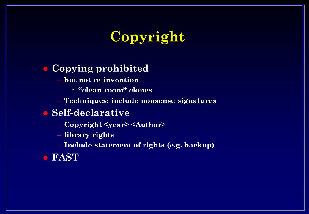Copyright l Copying prohibited – but not re-invention clean-room clones – Techniques: include nonsense signatures l Self-declarative – Copyright – library rights – Include statement of rights (e.g.