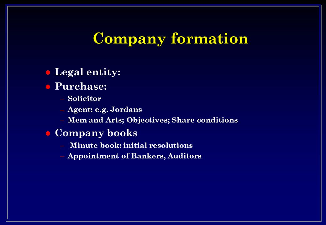 Company formation l Legal entity: l Purchase: – Solicitor – Agent: e.g. Jordans – Mem and Arts; Objectives; Share conditions l Company books – Minute