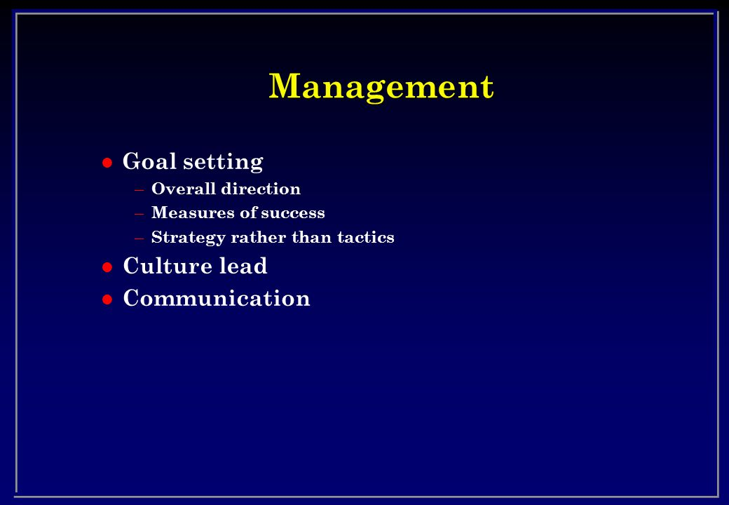 Management l Goal setting – Overall direction – Measures of success – Strategy rather than tactics l Culture lead l Communication