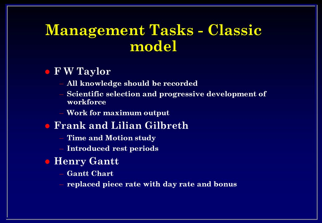 Management Tasks - Classic model l F W Taylor – All knowledge should be recorded – Scientific selection and progressive development of workforce – Work for maximum output l Frank and Lilian Gilbreth – Time and Motion study – Introduced rest periods l Henry Gantt – Gantt Chart – replaced piece rate with day rate and bonus