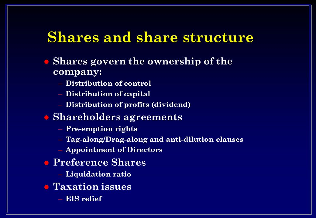 Shares and share structure l Shares govern the ownership of the company: – Distribution of control – Distribution of capital – Distribution of profits (dividend) l Shareholders agreements – Pre-emption rights – Tag-along/Drag-along and anti-dilution clauses – Appointment of Directors l Preference Shares – Liquidation ratio l Taxation issues – EIS relief