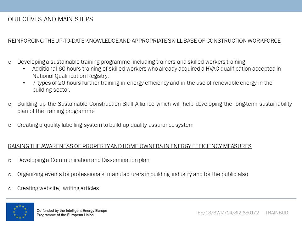 OBJECTIVES AND MAIN STEPS REINFORCING THE UP-TO-DATE KNOWLEDGE AND APPROPRIATE SKILL BASE OF CONSTRUCTION WORKFORCE o Developing a sustainable training programme including trainers and skilled workers training Additional 60 hours training of skilled workers who already acquired a HVAC qualification accepted in National Qualification Registry; 7 types of 20 hours further training in energy efficiency and in the use of renewable energy in the building sector.