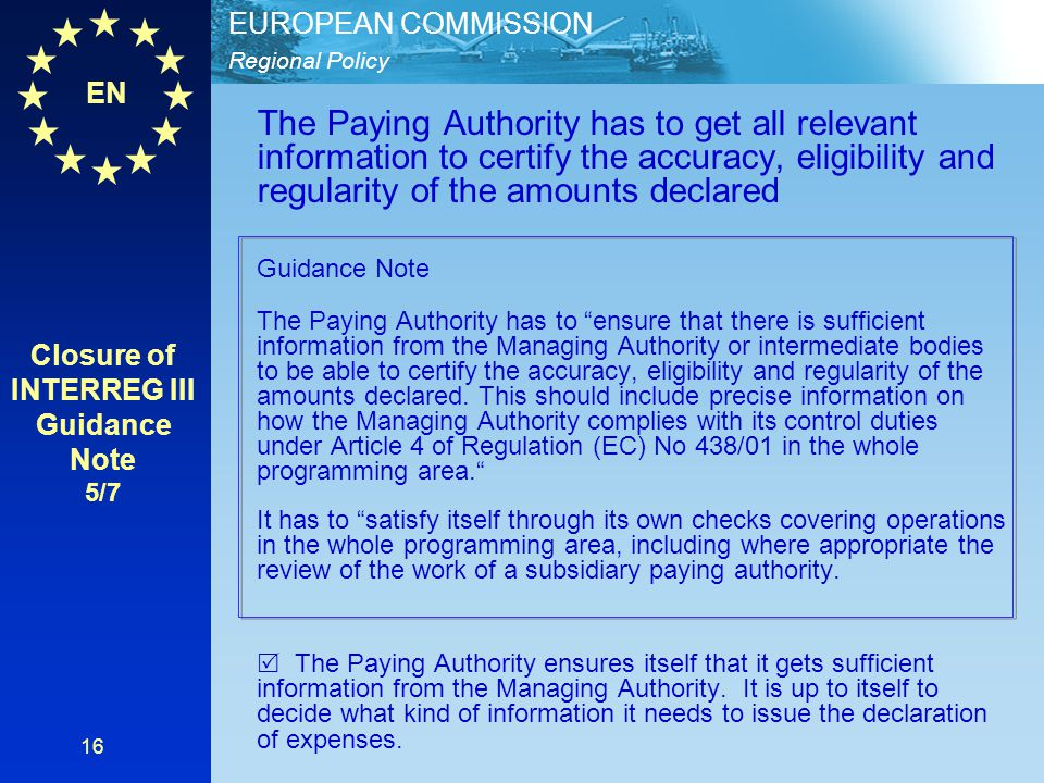 EN Regional Policy EUROPEAN COMMISSION 16 The Paying Authority has to get all relevant information to certify the accuracy, eligibility and regularity