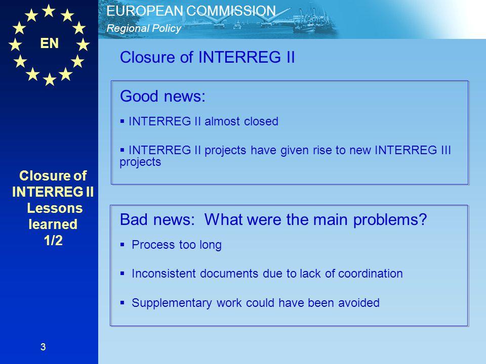 EN Regional Policy EUROPEAN COMMISSION 3 Closure of INTERREG II Good news:  INTERREG II almost closed  INTERREG II projects have given rise to new I