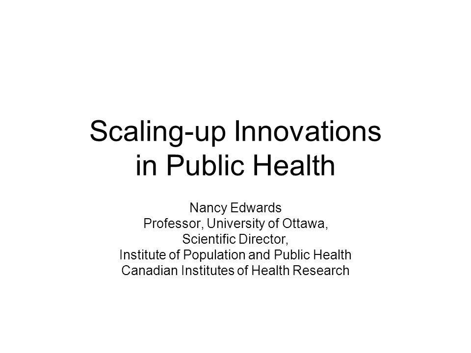 Scaling-up Innovations in Public Health Nancy Edwards Professor, University of Ottawa, Scientific Director, Institute of Population and Public Health Canadian Institutes of Health Research