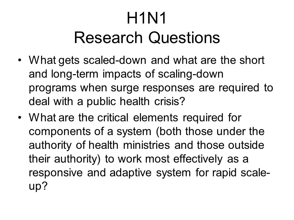 H1N1 Research Questions What gets scaled-down and what are the short and long-term impacts of scaling-down programs when surge responses are required to deal with a public health crisis.
