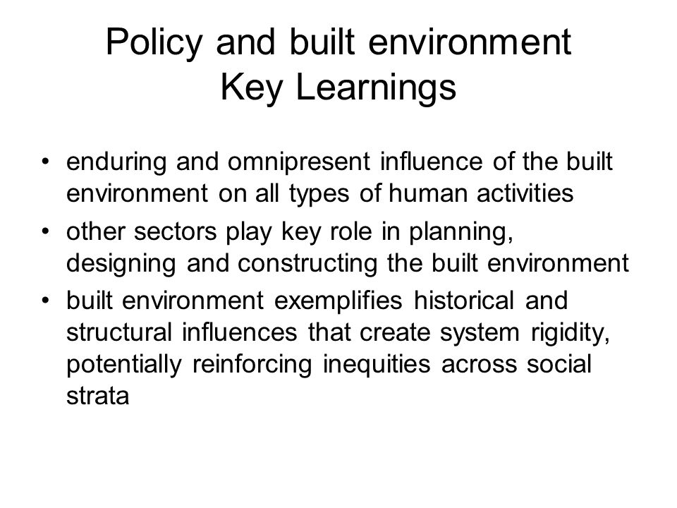Policy and built environment Key Learnings enduring and omnipresent influence of the built environment on all types of human activities other sectors play key role in planning, designing and constructing the built environment built environment exemplifies historical and structural influences that create system rigidity, potentially reinforcing inequities across social strata