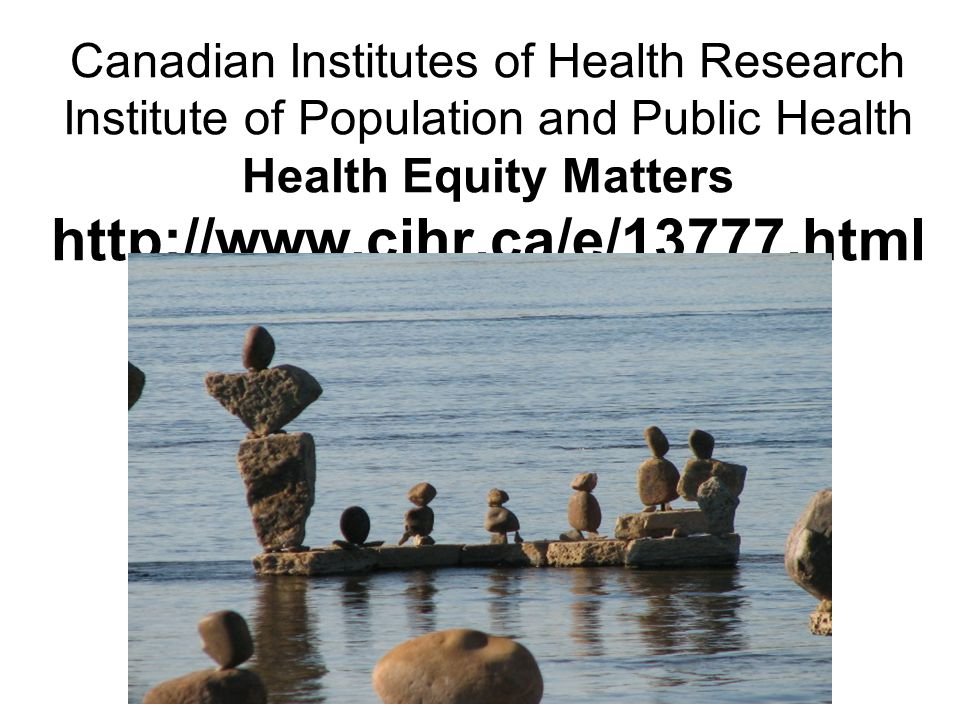 Canadian Institutes of Health Research Institute of Population and Public Health Health Equity Matters http://www.cihr.ca/e/13777.html