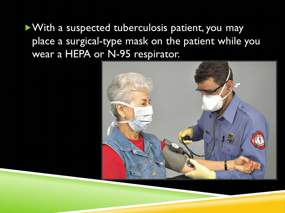  With a suspected tuberculosis patient, you may place a surgical-type mask on the patient while you wear a HEPA or N-95 respirator.