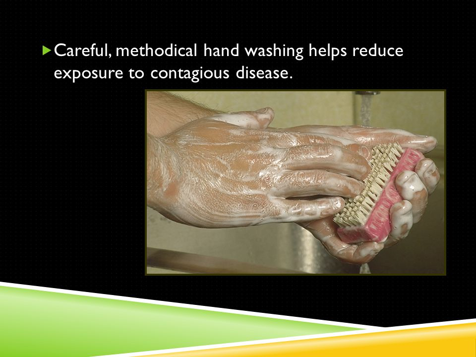  Careful, methodical hand washing helps reduce exposure to contagious disease.
