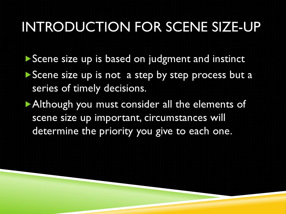 INTRODUCTION FOR SCENE SIZE-UP  Scene size up is based on judgment and instinct  Scene size up is not a step by step process but a series of timely decisions.