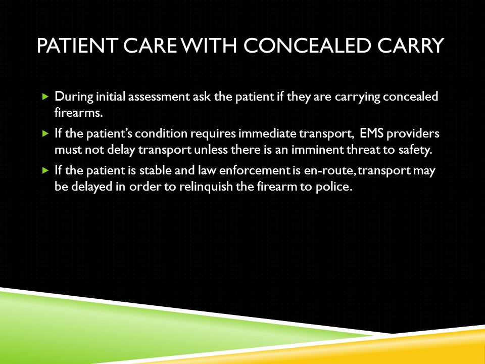 PATIENT CARE WITH CONCEALED CARRY  During initial assessment ask the patient if they are carrying concealed firearms.