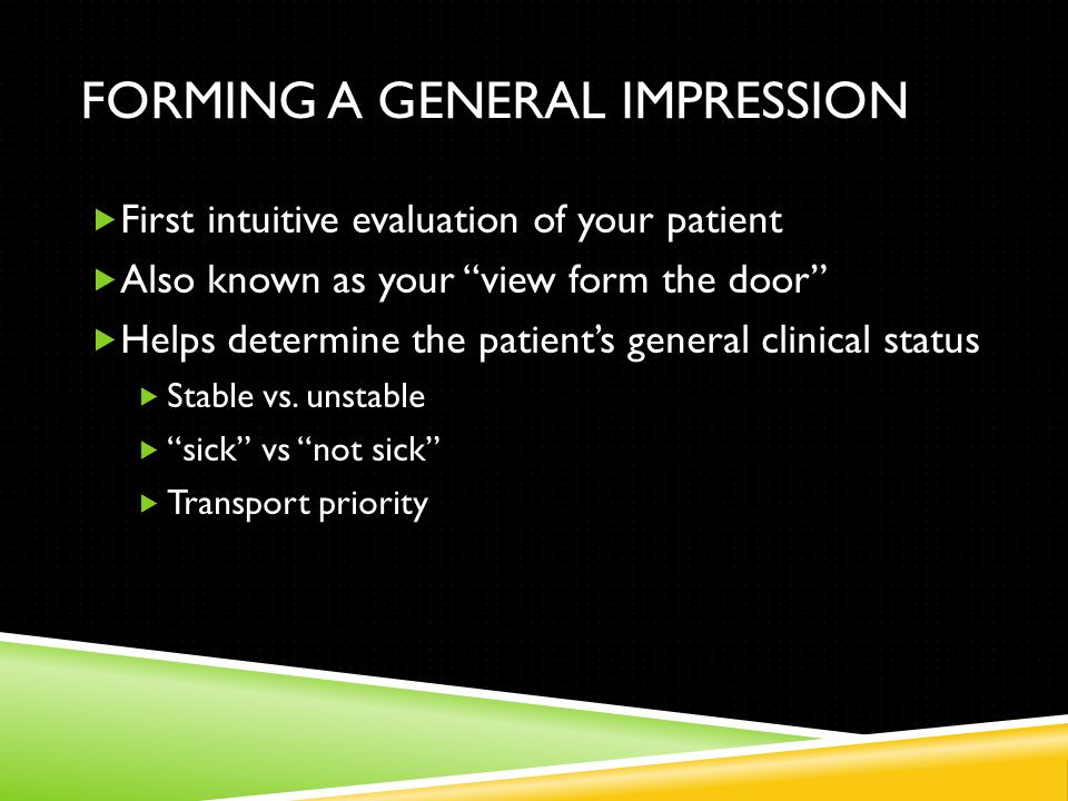 FORMING A GENERAL IMPRESSION  First intuitive evaluation of your patient  Also known as your view form the door  Helps determine the patient's general clinical status  Stable vs.