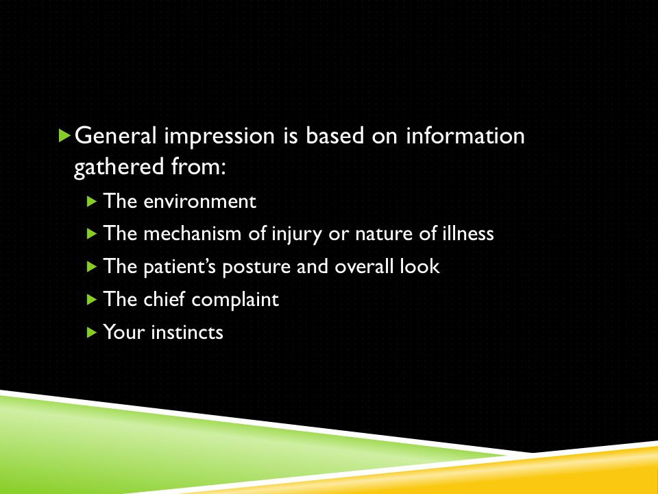  General impression is based on information gathered from:  The environment  The mechanism of injury or nature of illness  The patient's posture and overall look  The chief complaint  Your instincts
