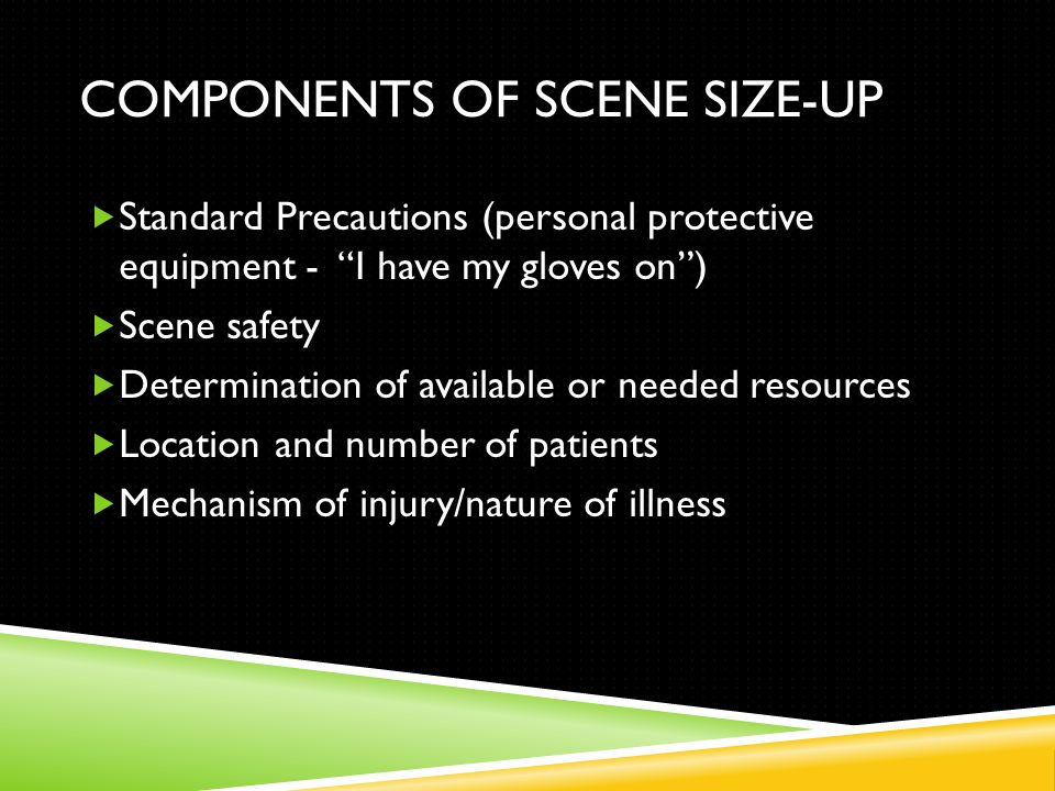 COMPONENTS OF SCENE SIZE-UP  Standard Precautions (personal protective equipment - I have my gloves on )  Scene safety  Determination of available or needed resources  Location and number of patients  Mechanism of injury/nature of illness
