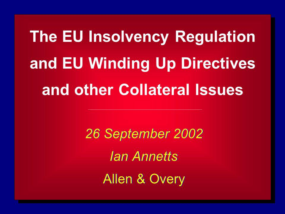 The EU Insolvency Regulation and EU Winding Up Directives and other Collateral Issues 26 September 2002 Ian Annetts Allen & Overy 26 September 2002 Ia