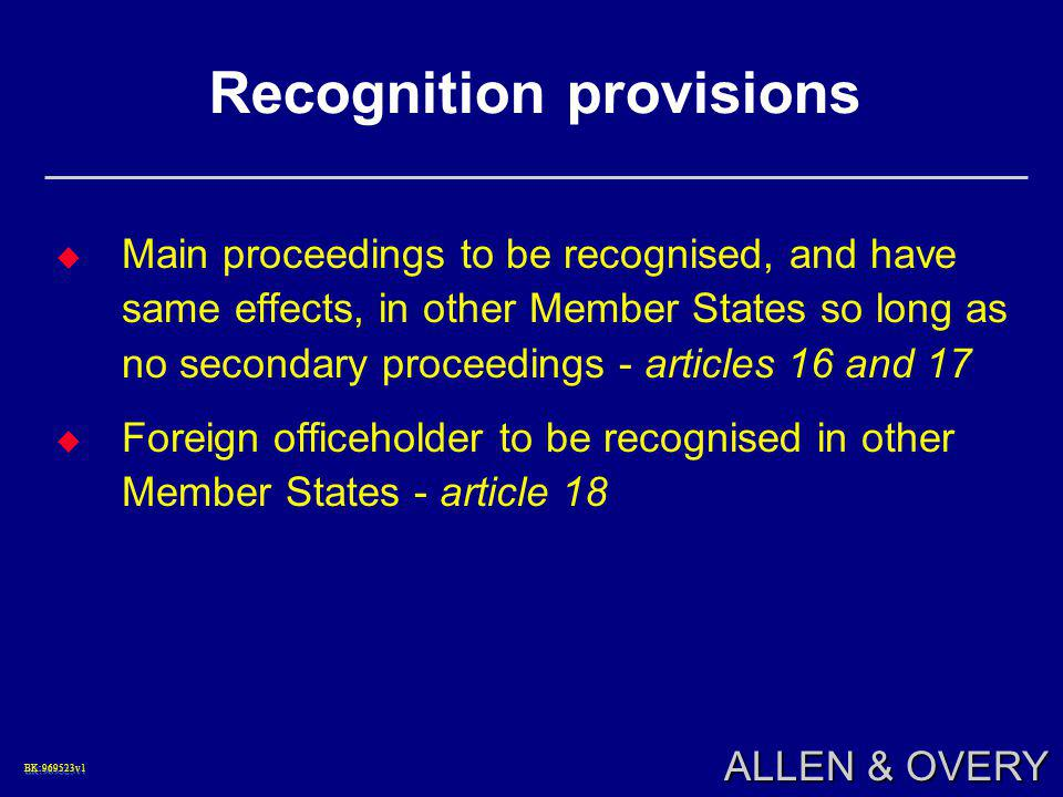 BK:969523v1BK:969523v1 ALLEN & OVERY Recognition provisions  Main proceedings to be recognised, and have same effects, in other Member States so long as no secondary proceedings - articles 16 and 17  Foreign officeholder to be recognised in other Member States - article 18