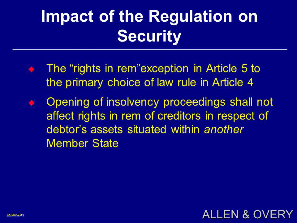 BK:969523v1BK:969523v1 ALLEN & OVERY Impact of the Regulation on Security  The rights in rem exception in Article 5 to the primary choice of law rule in Article 4  Opening of insolvency proceedings shall not affect rights in rem of creditors in respect of debtor's assets situated within another Member State
