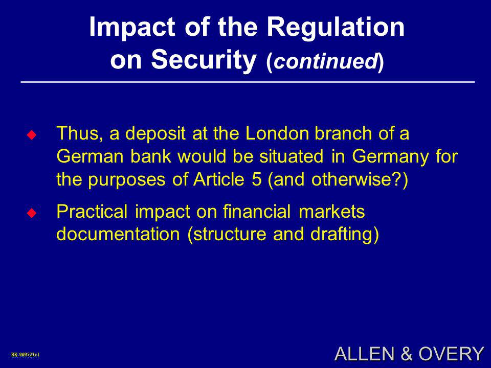 BK:969523v1BK:969523v1 ALLEN & OVERY Impact of the Regulation on Security (continued)  Thus, a deposit at the London branch of a German bank would be situated in Germany for the purposes of Article 5 (and otherwise )  Practical impact on financial markets documentation (structure and drafting)