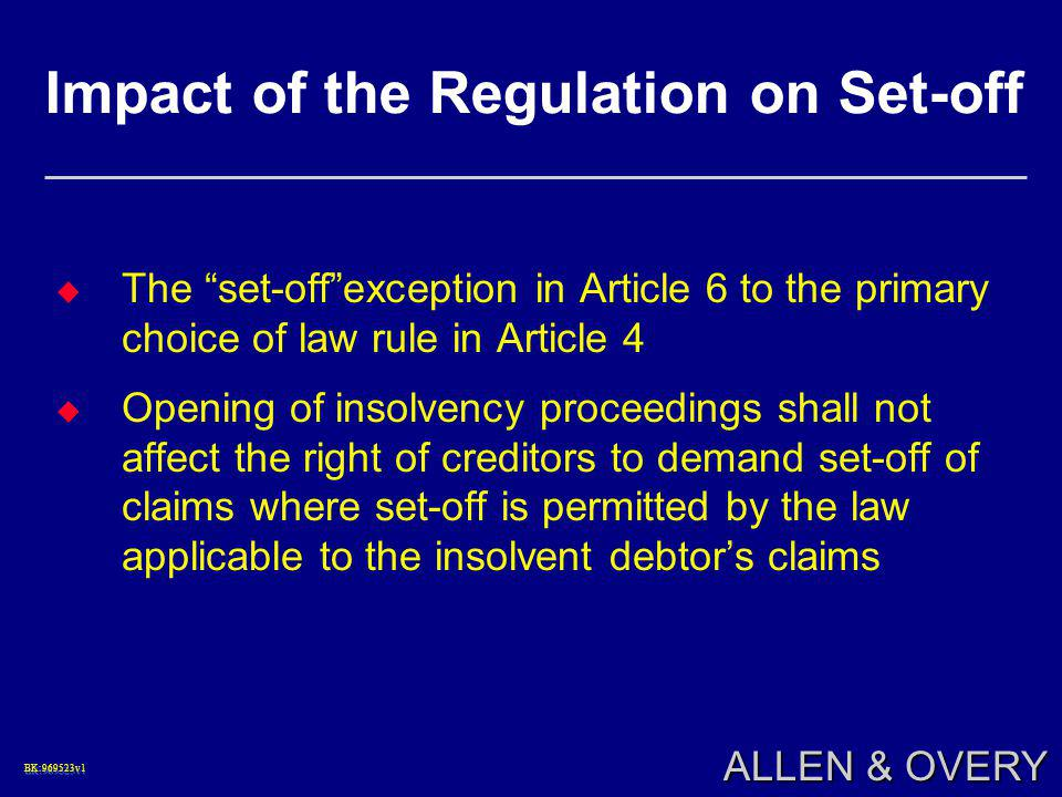 BK:969523v1BK:969523v1 ALLEN & OVERY Impact of the Regulation on Set-off  The set-off exception in Article 6 to the primary choice of law rule in Article 4  Opening of insolvency proceedings shall not affect the right of creditors to demand set-off of claims where set-off is permitted by the law applicable to the insolvent debtor's claims