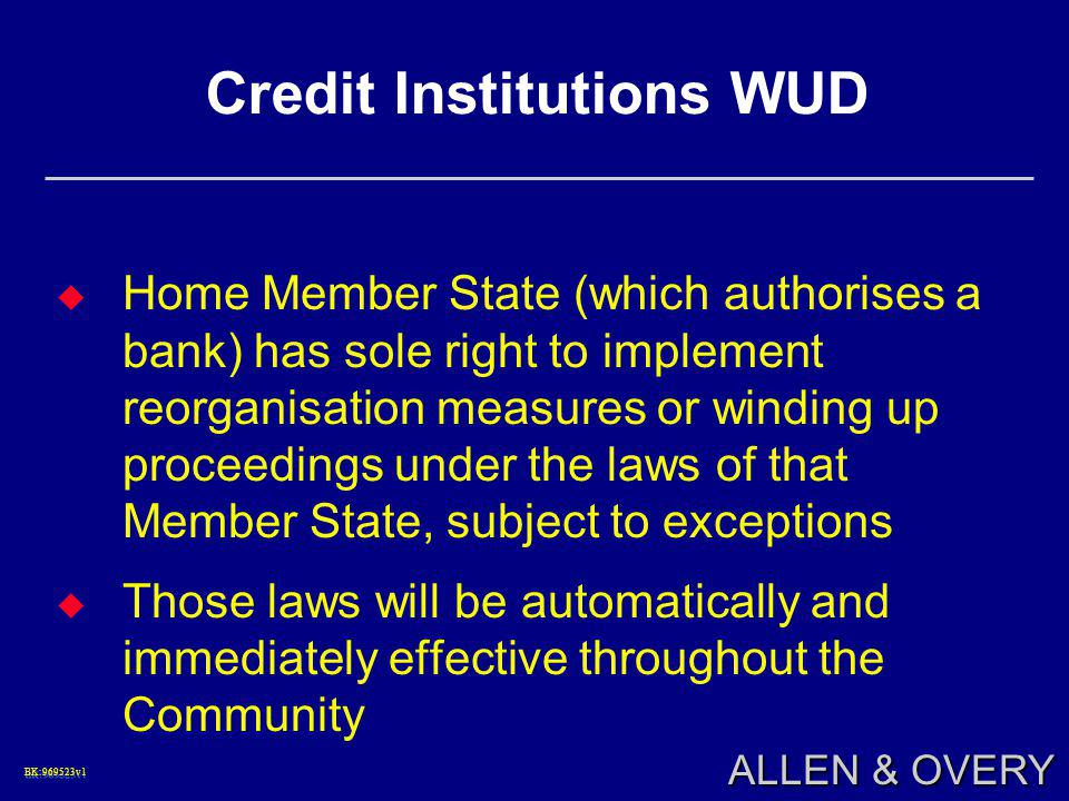 BK:969523v1BK:969523v1 ALLEN & OVERY Credit Institutions WUD  Home Member State (which authorises a bank) has sole right to implement reorganisation