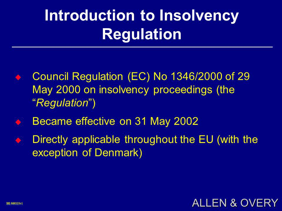 BK:969523v1BK:969523v1 ALLEN & OVERY Introduction to Insolvency Regulation  Council Regulation (EC) No 1346/2000 of 29 May 2000 on insolvency proceedings (the Regulation )  Became effective on 31 May 2002  Directly applicable throughout the EU (with the exception of Denmark)
