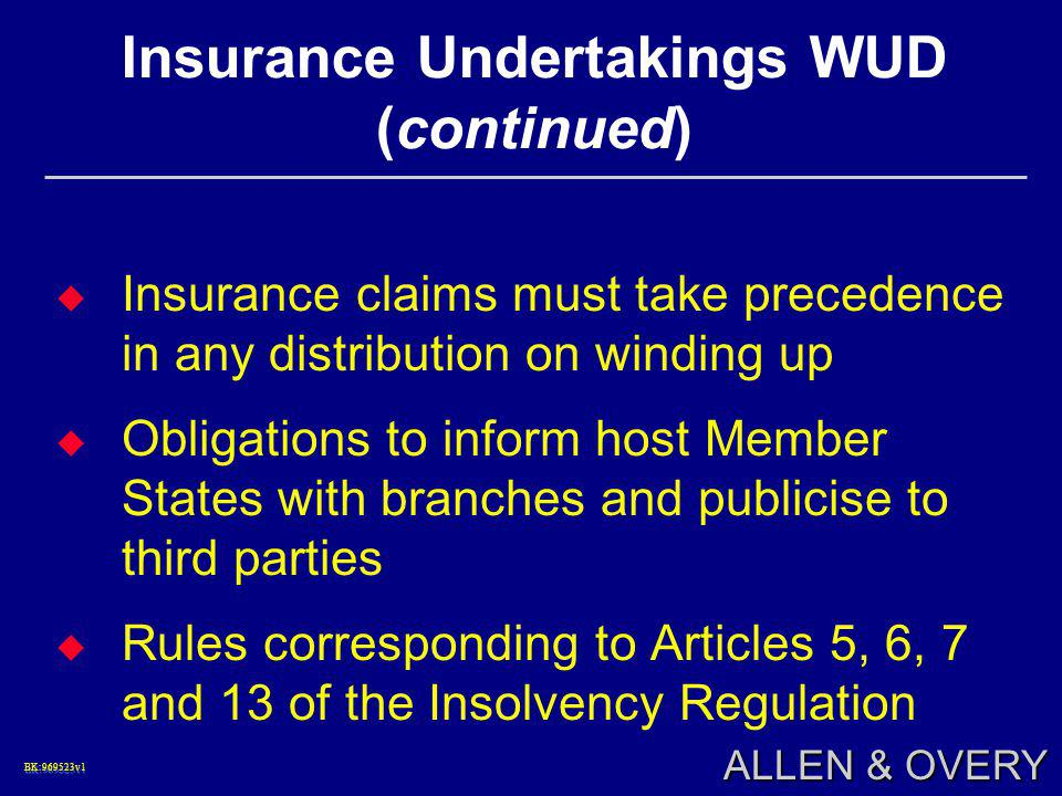 BK:969523v1BK:969523v1 ALLEN & OVERY Insurance Undertakings WUD (continued)  Insurance claims must take precedence in any distribution on winding up  Obligations to inform host Member States with branches and publicise to third parties  Rules corresponding to Articles 5, 6, 7 and 13 of the Insolvency Regulation