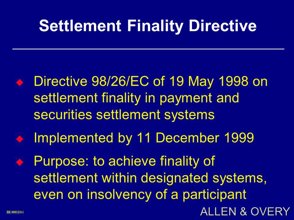 BK:969523v1BK:969523v1 ALLEN & OVERY Settlement Finality Directive  Directive 98/26/EC of 19 May 1998 on settlement finality in payment and securities settlement systems  Implemented by 11 December 1999  Purpose: to achieve finality of settlement within designated systems, even on insolvency of a participant