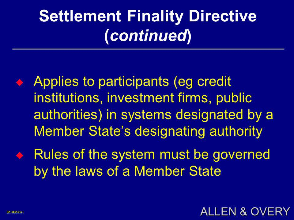 BK:969523v1BK:969523v1 ALLEN & OVERY Settlement Finality Directive (continued)  Applies to participants (eg credit institutions, investment firms, public authorities) in systems designated by a Member State's designating authority  Rules of the system must be governed by the laws of a Member State