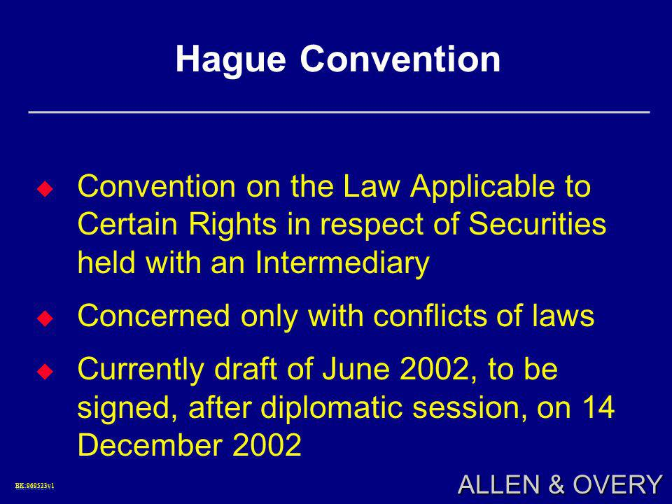 BK:969523v1BK:969523v1 ALLEN & OVERY Hague Convention  Convention on the Law Applicable to Certain Rights in respect of Securities held with an Intermediary  Concerned only with conflicts of laws  Currently draft of June 2002, to be signed, after diplomatic session, on 14 December 2002