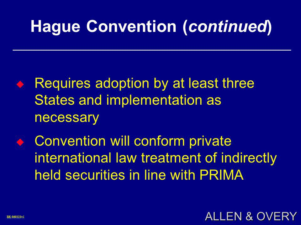 BK:969523v1BK:969523v1 ALLEN & OVERY Hague Convention (continued)  Requires adoption by at least three States and implementation as necessary  Convention will conform private international law treatment of indirectly held securities in line with PRIMA