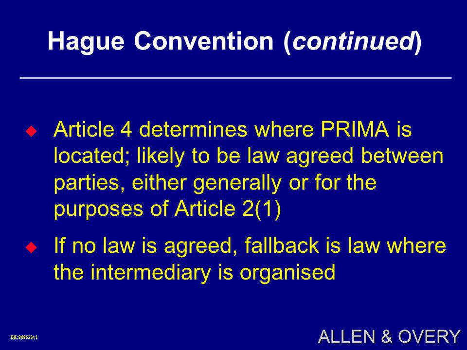 BK:969523v1BK:969523v1 ALLEN & OVERY Hague Convention (continued)  Article 4 determines where PRIMA is located; likely to be law agreed between parties, either generally or for the purposes of Article 2(1)  If no law is agreed, fallback is law where the intermediary is organised