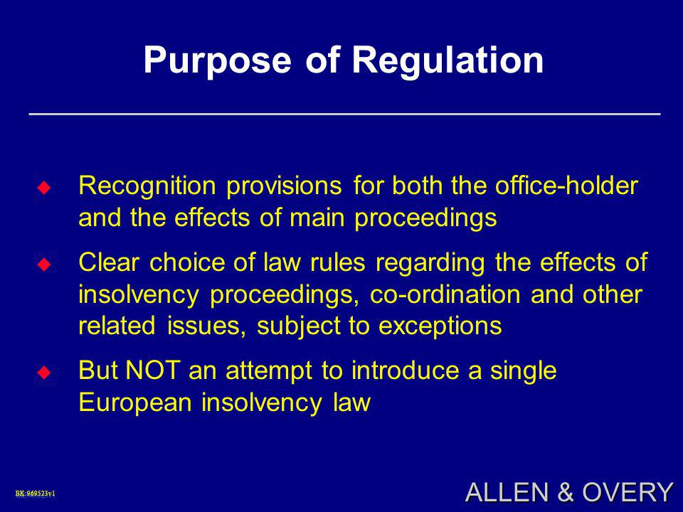 BK:969523v1BK:969523v1 ALLEN & OVERY Purpose of Regulation  Recognition provisions for both the office-holder and the effects of main proceedings  C