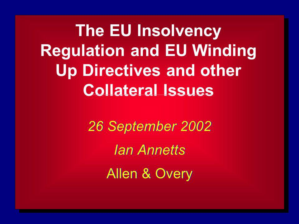 The EU Insolvency Regulation and EU Winding Up Directives and other Collateral Issues 26 September 2002 Ian Annetts Allen & Overy 26 September 2002 Ian Annetts Allen & Overy
