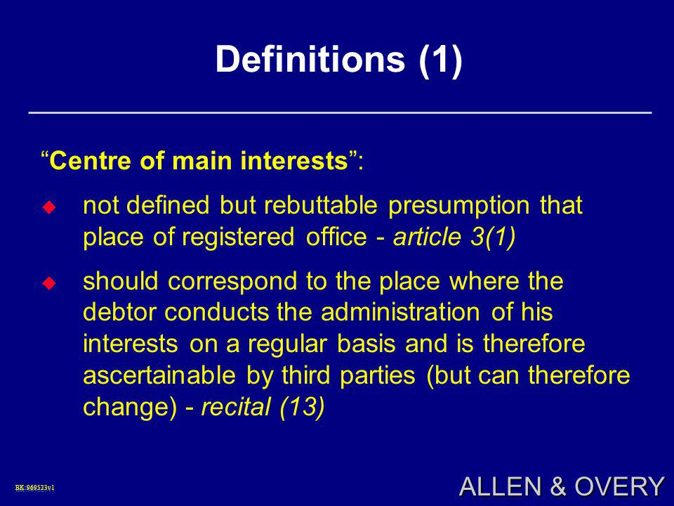 "BK:969523v1BK:969523v1 ALLEN & OVERY Definitions (1) ""Centre of main interests"":  not defined but rebuttable presumption that place of registered off"