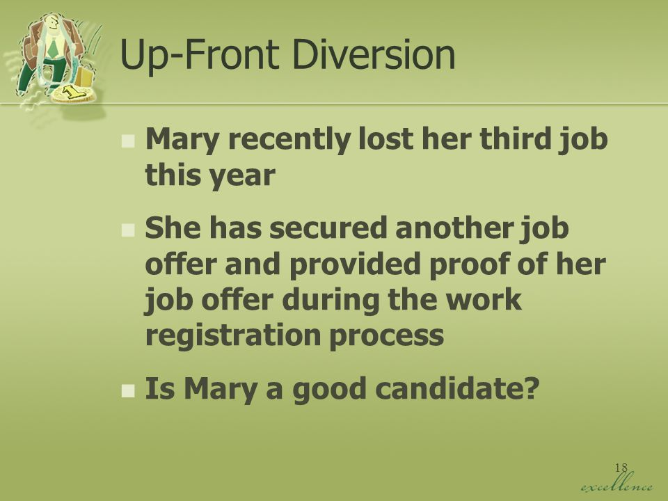 18 Up-Front Diversion Mary recently lost her third job this year She has secured another job offer and provided proof of her job offer during the work registration process Is Mary a good candidate
