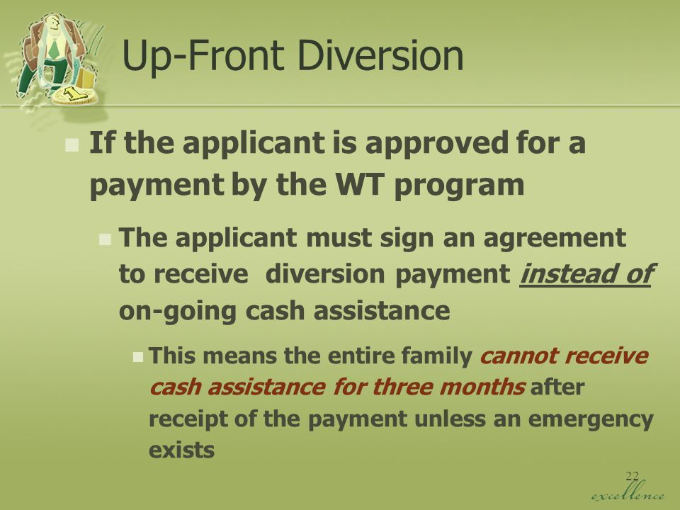 22 Up-Front Diversion If the applicant is approved for a payment by the WT program The applicant must sign an agreement to receive diversion payment instead of on-going cash assistance This means the entire family cannot receive cash assistance for three months after receipt of the payment unless an emergency exists