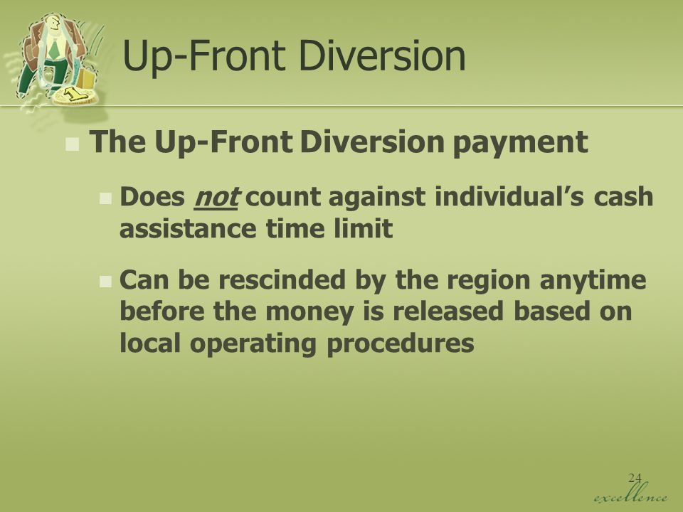 24 Up-Front Diversion The Up-Front Diversion payment Does not count against individual's cash assistance time limit Can be rescinded by the region anytime before the money is released based on local operating procedures
