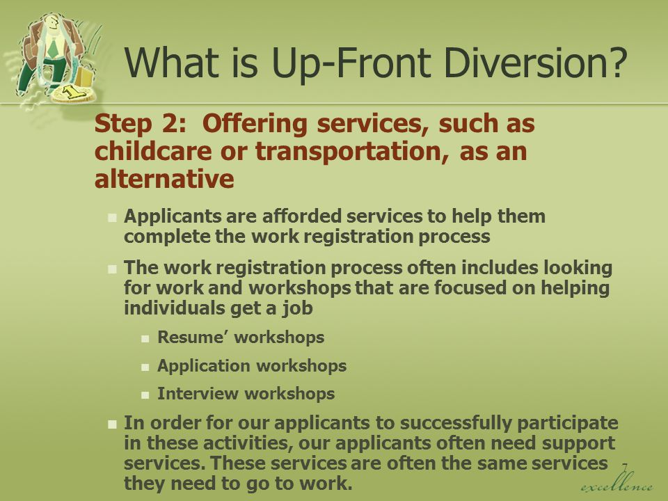 7 Step 2: Offering services, such as childcare or transportation, as an alternative Applicants are afforded services to help them complete the work registration process The work registration process often includes looking for work and workshops that are focused on helping individuals get a job Resume' workshops Application workshops Interview workshops In order for our applicants to successfully participate in these activities, our applicants often need support services.