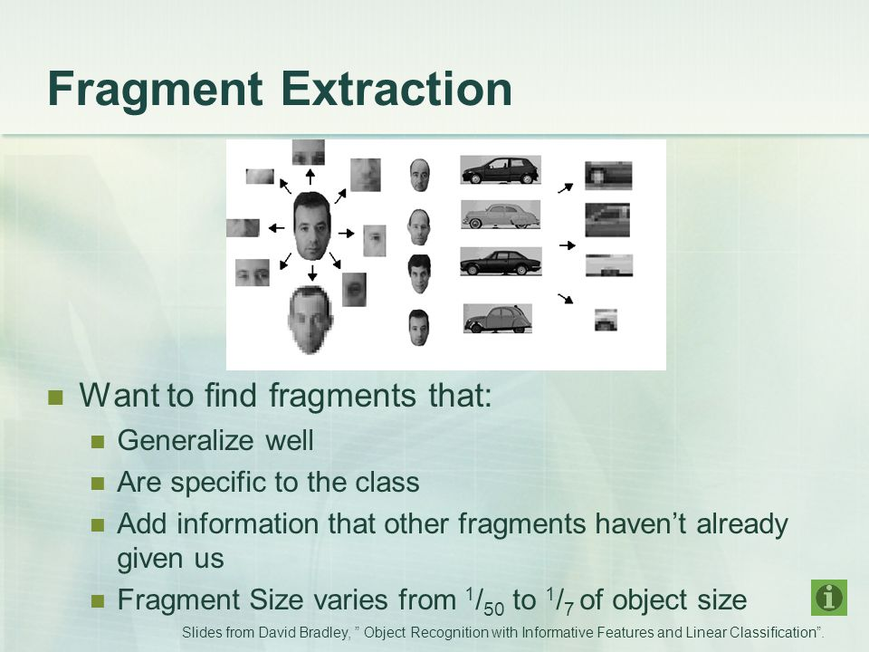 Fragment Extraction Want to find fragments that: Generalize well Are specific to the class Add information that other fragments haven't already given