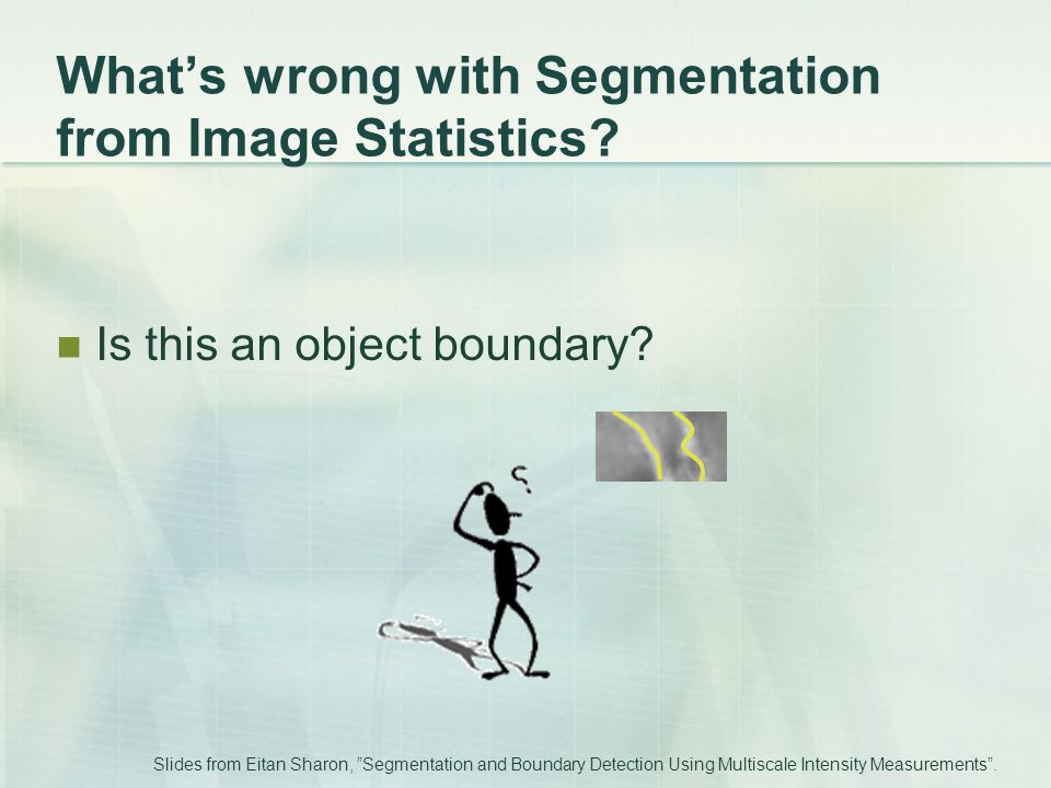 "What's wrong with Segmentation from Image Statistics? Is this an object boundary? Slides from Eitan Sharon, ""Segmentation and Boundary Detection Using"