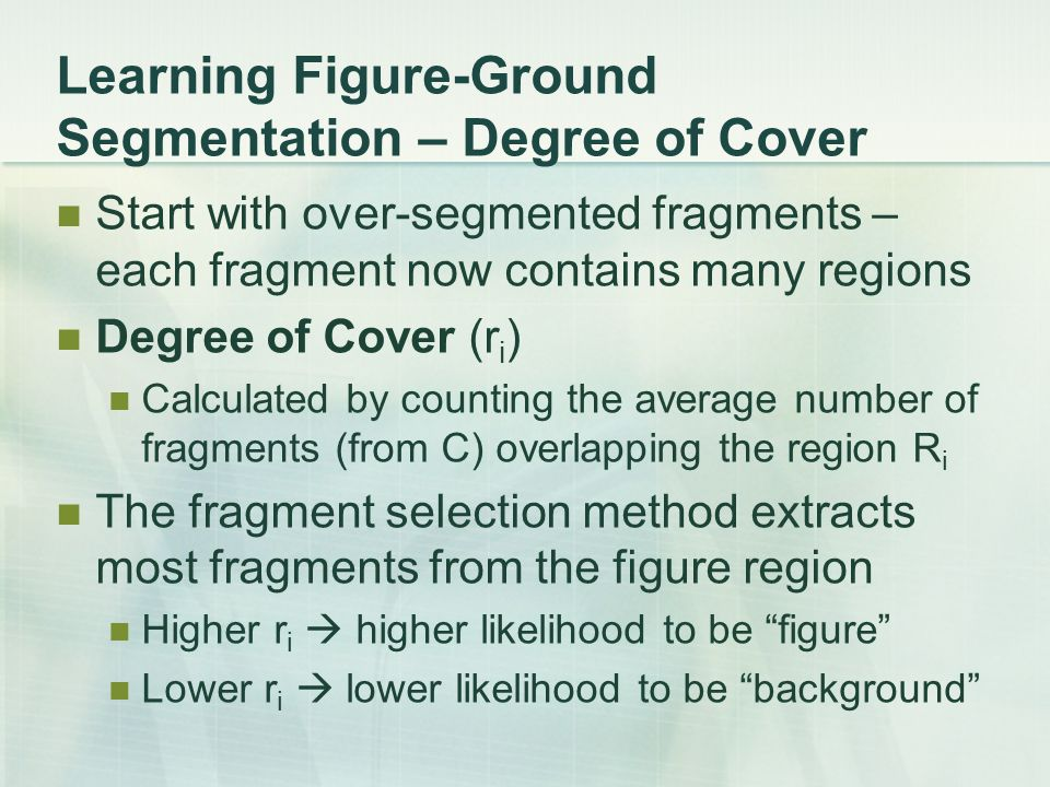 Learning Figure-Ground Segmentation – Degree of Cover Start with over-segmented fragments – each fragment now contains many regions Degree of Cover (r