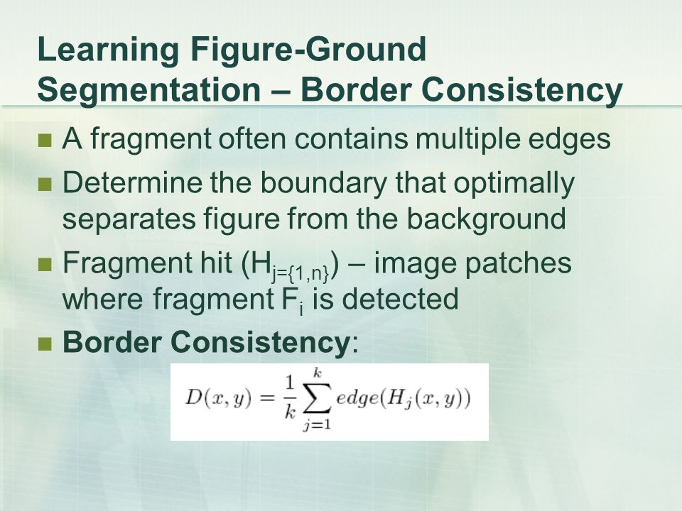 Learning Figure-Ground Segmentation – Border Consistency A fragment often contains multiple edges Determine the boundary that optimally separates figu
