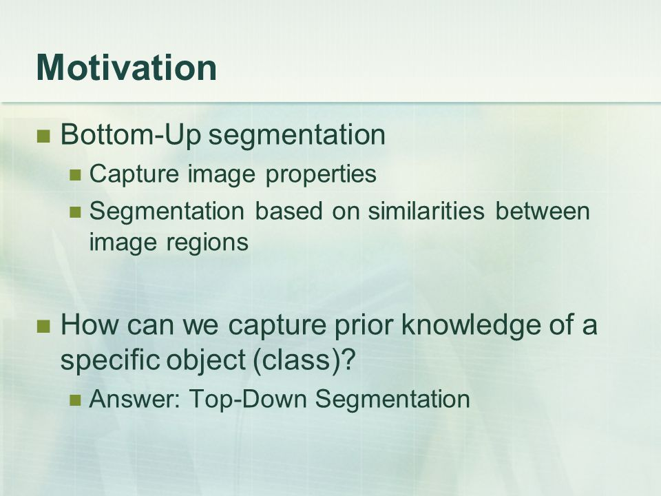 Motivation Bottom-Up segmentation Capture image properties Segmentation based on similarities between image regions How can we capture prior knowledge