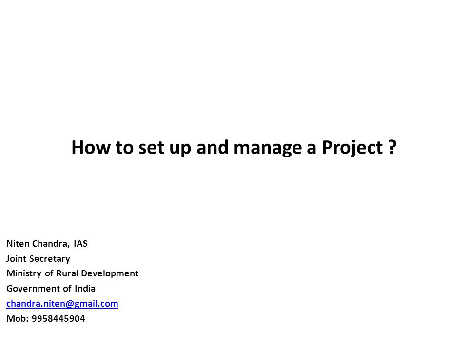 How to set up and manage a Project ? Niten Chandra, IAS Joint Secretary Ministry of Rural Development Government of India chandra.niten@gmail.com Mob: