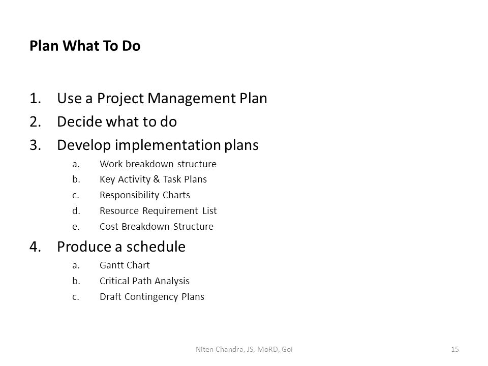 Plan What To Do 1.Use a Project Management Plan 2.Decide what to do 3.Develop implementation plans a.Work breakdown structure b.Key Activity & Task Plans c.Responsibility Charts d.Resource Requirement List e.Cost Breakdown Structure 4.Produce a schedule a.Gantt Chart b.Critical Path Analysis c.Draft Contingency Plans Niten Chandra, JS, MoRD, GoI15